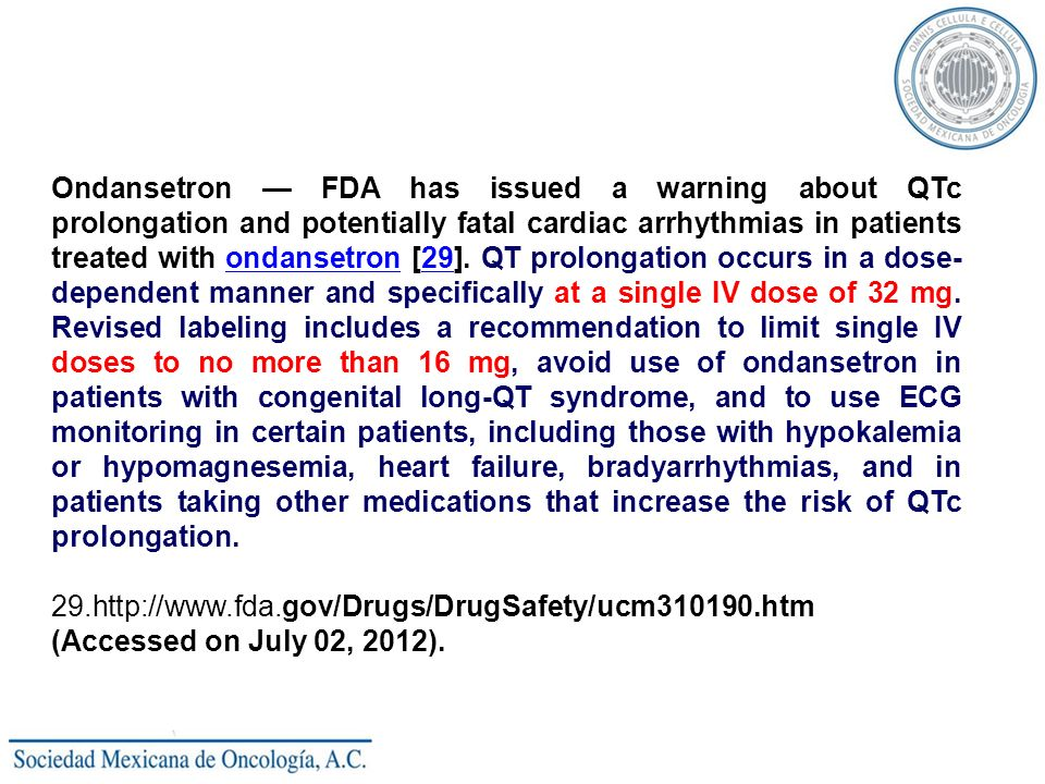 Ondansetron — FDA has issued a warning about QTc prolongation and potentially fatal cardiac arrhythmias in patients treated with ondansetron [29]. QT prolongation occurs in a dose-dependent manner and specifically at a single IV dose of 32 mg. Revised labeling includes a recommendation to limit single IV doses to no more than 16 mg, avoid use of ondansetron in patients with congenital long-QT syndrome, and to use ECG monitoring in certain patients, including those with hypokalemia or hypomagnesemia, heart failure, bradyarrhythmias, and in patients taking other medications that increase the risk of QTc prolongation.
